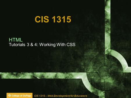CIS 1315 – Web Development for Educators CIS 1315 HTML Tutorials 3 & 4: Working With CSS.