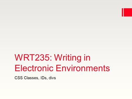 WRT235: Writing in Electronic Environments CSS Classes, IDs, divs.