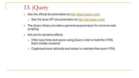 13. jQuery See the official documentation at   See the terse API documentation at