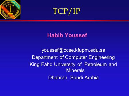 <strong>TCP</strong>/<strong>IP</strong> Habib Youssef Department of Computer Engineering King Fahd University of Petroleum and Minerals Dhahran, Saudi Arabia.