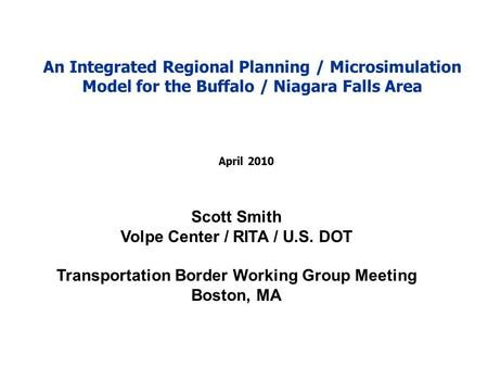 April 2010 Scott Smith Volpe Center / RITA / U.S. DOT Transportation Border Working Group Meeting Boston, MA An Integrated Regional Planning / Microsimulation.