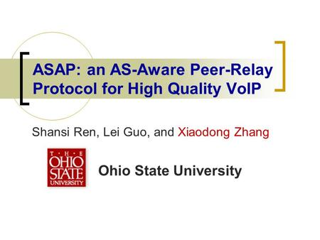 ASAP: an AS-Aware Peer-Relay Protocol for High Quality VoIP Shansi Ren, Lei Guo, and Xiaodong Zhang Ohio State University.
