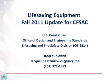 Lifesaving Equipment Fall 2011 Update for CFSAC U.S. Coast Guard Office of Design and Engineering Standards Lifesaving and Fire Safety Division (CG-5214)