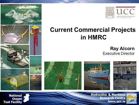 National Ocean Test Facility Hydraulics & Maritime Research Centre hmrc.ucc.ie Ray Alcorn Executive Director Current Commercial Projects in HMRC.