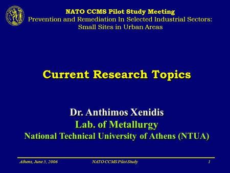 Athens, June 5, 2006NATO CCMS Pilot Study1 Current Research Topics Dr. Anthimos Xenidis Lab. of Metallurgy National Technical University of Athens (NTUA)