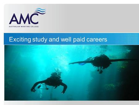 Exciting study and well paid careers. A diverse range of career pathways: Seafaring Maritime Engineering Marine Science Maritime Business.