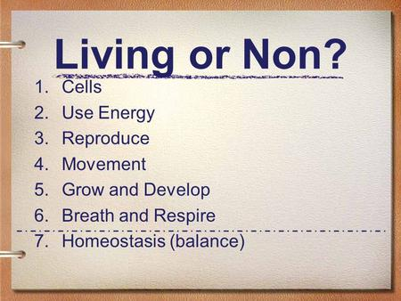 Living or Non? 1. Cells 2. Use Energy 3. Reproduce 4. Movement 5. Grow and Develop 6. Breath and Respire 7. Homeostasis (balance)