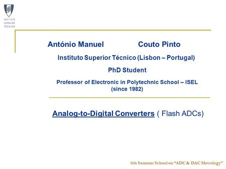 "6th Summer School on ""ADC & DAC Metrology"" Analog-to-Digital Converters ( Flash ADCs) António Manuel Couto Pinto Instituto Superior Técnico (Lisbon – Portugal)"