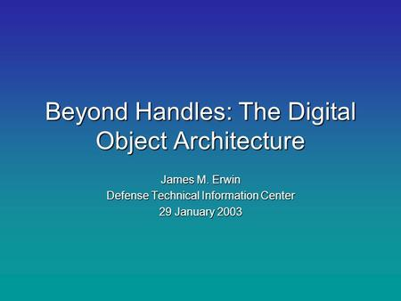 Beyond Handles: The Digital Object Architecture James M. Erwin Defense Technical Information Center 29 January 2003.
