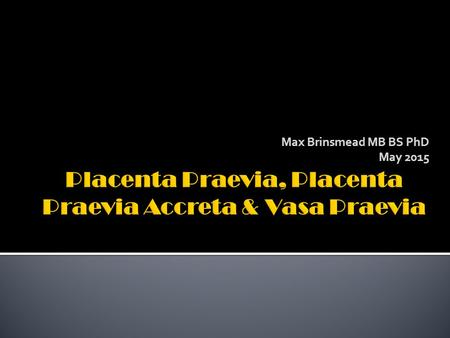 "Max Brinsmead MB BS PhD May 2015.  RCOG Green-top Guideline number 27 January 2011  ""Placenta praevia, placenta praevia accreta and vasa praevia: diagnosis."
