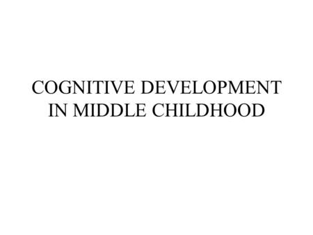 COGNITIVE DEVELOPMENT IN MIDDLE CHILDHOOD. PIAGET'S CONCRETE OPERATIONAL STAGE During this stage thought is logical, flexible, and organized in it's application.