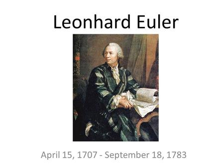 Leonhard Euler April 15, 1707 - September 18, 1783.