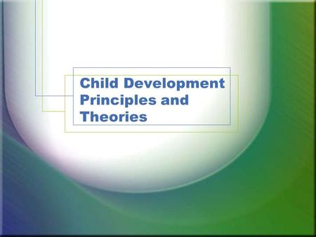 Child Development Principles and Theories Today's Learning Outcomes Describe the areas and principles of development. Define windows of opportunity as.