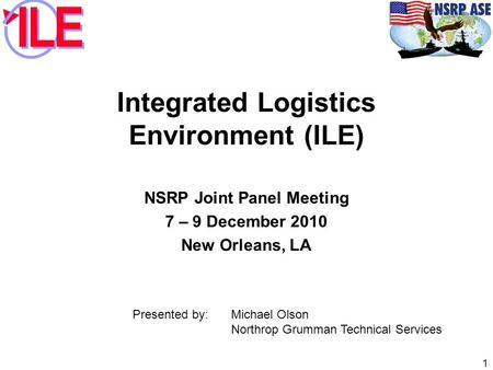 Integrated Logistics Environment (ILE) NSRP Joint Panel Meeting 7 – 9 December 2010 New Orleans, LA 1 Presented by: Michael Olson Northrop Grumman Technical.