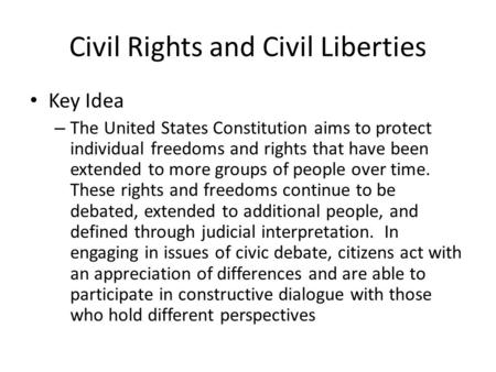 Civil Rights and Civil Liberties Key Idea – The United States Constitution aims to protect individual freedoms and rights that have been extended to more.