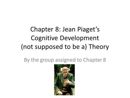 Chapter 8: Jean Piaget's Cognitive Development (not supposed to be a) Theory By the group assigned to Chapter 8.