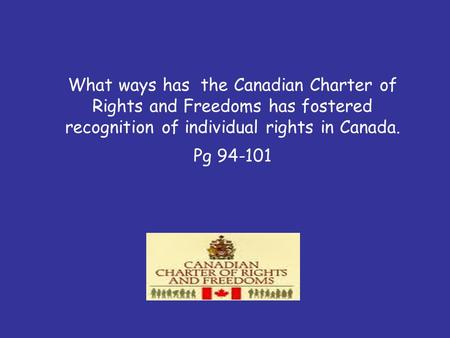What ways has the Canadian Charter of Rights and Freedoms has fostered recognition of individual rights in Canada. Pg 94-101.