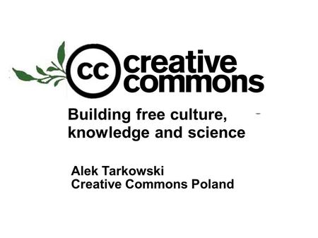 Building free culture, knowledge and science Alek Tarkowski Creative Commons Poland.