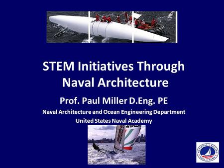 STEM Initiatives Through Naval Architecture Prof. Paul Miller D.Eng. PE Naval Architecture and Ocean Engineering Department United States Naval Academy.