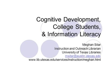 Cognitive Development, College Students, & Information Literacy Meghan Sitar Instruction and Outreach Librarian University of Texas Libraries