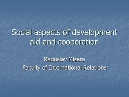 Social aspects of development aid and cooperation Radoslav Mizera Faculty of International Relations.