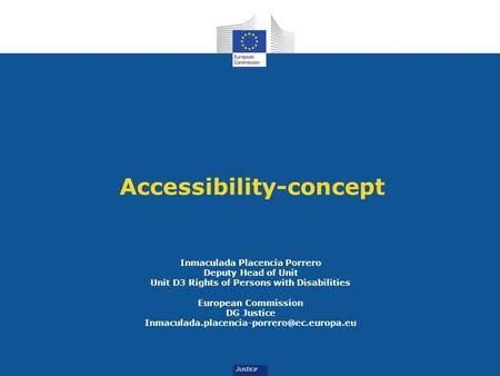 Accessibility-concept Inmaculada Placencia Porrero Deputy Head of Unit Unit D3 Rights of Persons with Disabilities European Commission DG Justice