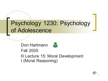 1 Psychology 1230: Psychology of Adolescence Don Hartmann Fall 2005 © Lecture 15: Moral Development I (Moral Reasoning)