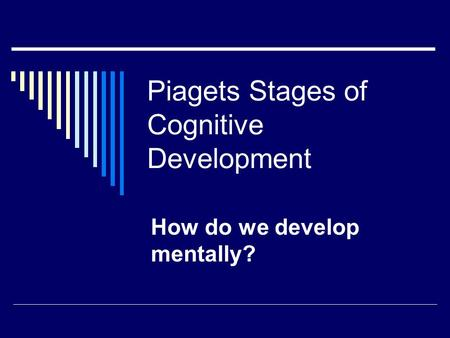 Piagets Stages of Cognitive Development How do we develop mentally?
