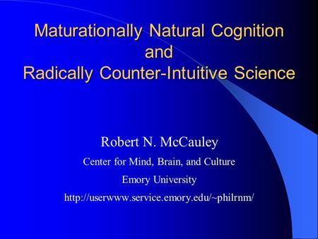 Maturationally Natural Cognition and Radically Counter-Intuitive Science Robert N. McCauley Center for Mind, Brain, and Culture Emory University