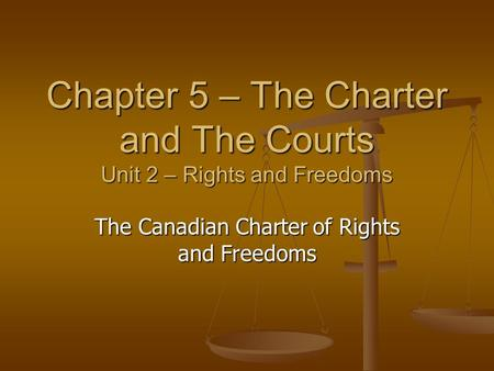 Chapter 5 – The Charter and The Courts Unit 2 – Rights and Freedoms The Canadian Charter of Rights and Freedoms.