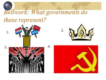 Bellwork: What governments do these represent? 1. 2. 3. 4.