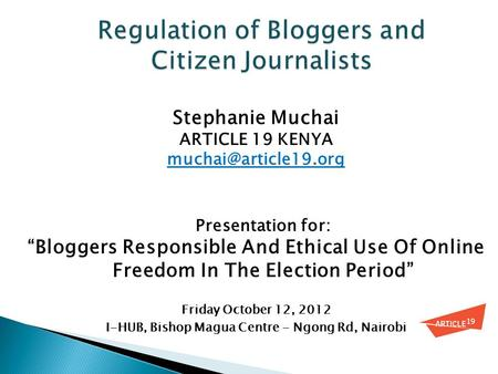 "Stephanie Muchai ARTICLE 19 KENYA Presentation for: ""Bloggers Responsible And Ethical Use Of Online Freedom In The Election Period"""