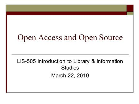 Open Access and Open Source LIS-505 Introduction to Library & Information Studies March 22, 2010.