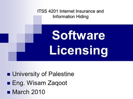 Software Licensing University of Palestine Eng. Wisam Zaqoot March 2010 ITSS 4201 Internet Insurance and Information Hiding.