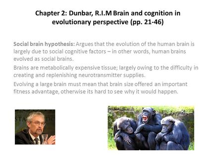 Chapter 2: Dunbar, R.I.M Brain and cognition in evolutionary perspective (pp. 21-46) Social brain hypothesis: Argues that the evolution of the human brain.