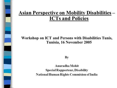 Asian Perspective on Mobility Disabilities – ICTs and Policies Workshop on ICT and Persons with Disabilities Tunis, Tunisia, 16 November 2005 By Anuradha.