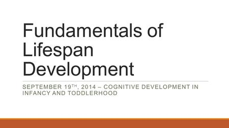 Fundamentals of Lifespan Development SEPTEMBER 19 TH, 2014 – COGNITIVE DEVELOPMENT IN INFANCY AND TODDLERHOOD.