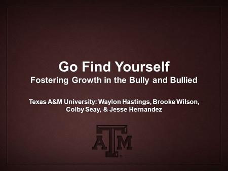 Go Find Yourself Fostering Growth in the Bully and Bullied Texas A&M University: Waylon Hastings, Brooke Wilson, Colby Seay, & Jesse Hernandez.