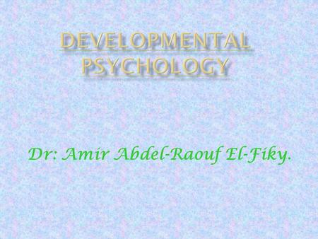 Dr: Amir Abdel-Raouf El-Fiky.. IIt is the study of the growth and maturation of the individual over an extended span of time. CChild psychology: is.