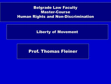 Belgrade Law Faculty Master-Course Human Rights and Non-Discrimination Liberty of Movement Prof. Thomas Fleiner.