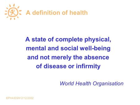 EPHA EGM 2/12/2002 A definition of health A state of complete physical, mental and social well-being and not merely the absence of disease or infirmity.