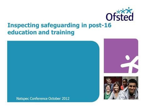 Inspecting safeguarding in post-16 education and training Natspec Conference October 2012.