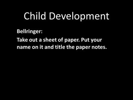 Child Development Bellringer: Take out a sheet of paper. Put your name on it and title the paper notes.