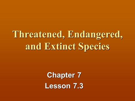 Threatened, Endangered, and Extinct Species Chapter 7 Lesson 7.3.