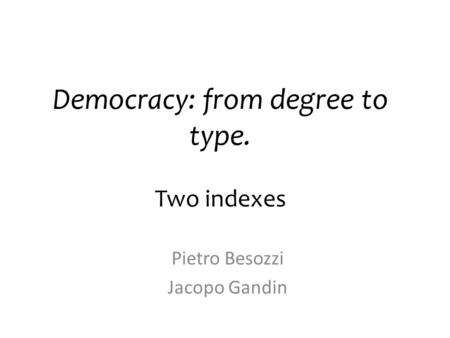 Democracy: from degree to type. Two indexes Pietro Besozzi Jacopo Gandin.
