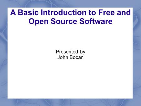 A Basic Introduction to Free and Open Source Software Presented by John Bocan.