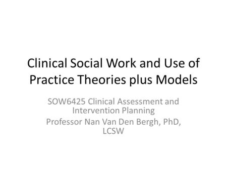 Clinical Social Work and Use of Practice Theories plus Models SOW6425 Clinical Assessment and Intervention Planning Professor Nan Van Den Bergh, PhD, LCSW.