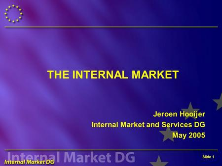Slide 1 THE INTERNAL MARKET Jeroen Hooijer Internal Market and Services DG May 2005.