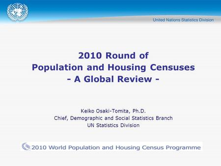 2010 Round of Population and Housing Censuses - A Global Review - Keiko Osaki-Tomita, Ph.D. Chief, Demographic and Social Statistics Branch UN Statistics.