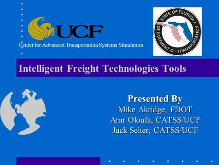 Intelligent Freight Technologies Tools Presented By Mike Akridge, FDOT Amr Oloufa, CATSS/UCF Jack Selter, CATSS/UCF Center for Advanced Transportation.